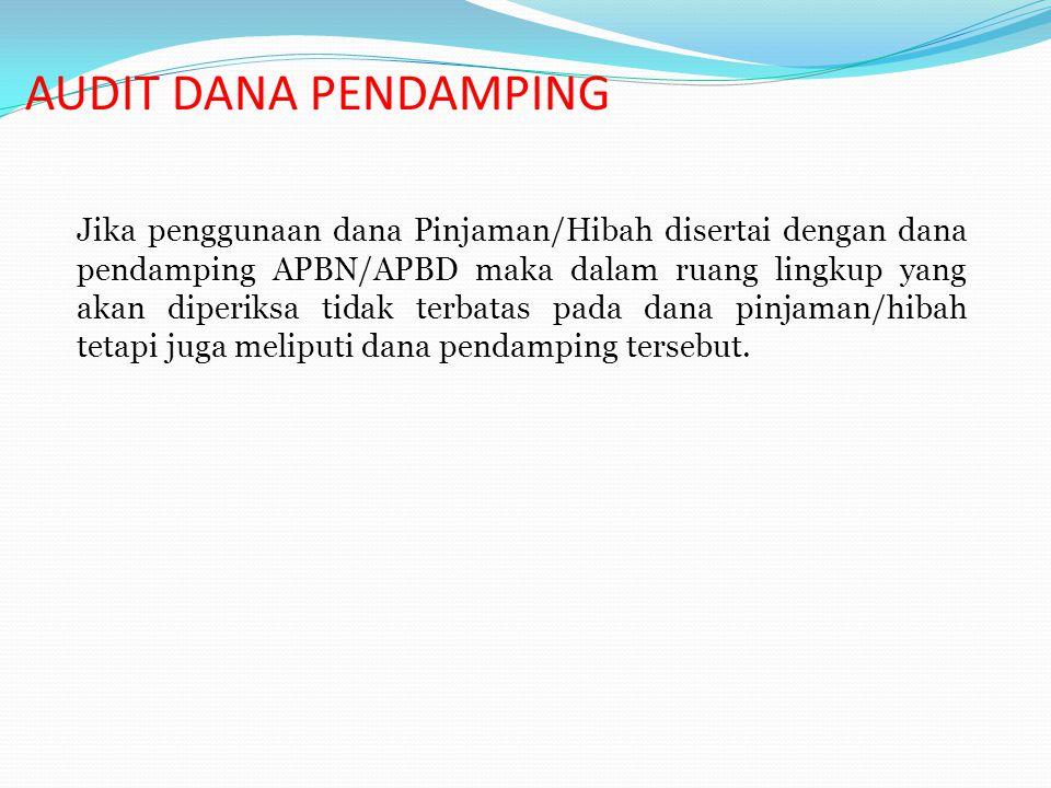AUDIT DANA PENDAMPING Jika penggunaan dana Pinjaman/Hibah disertai dengan dana pendamping APBN/APBD maka dalam ruang lingkup yang akan diperiksa tidak