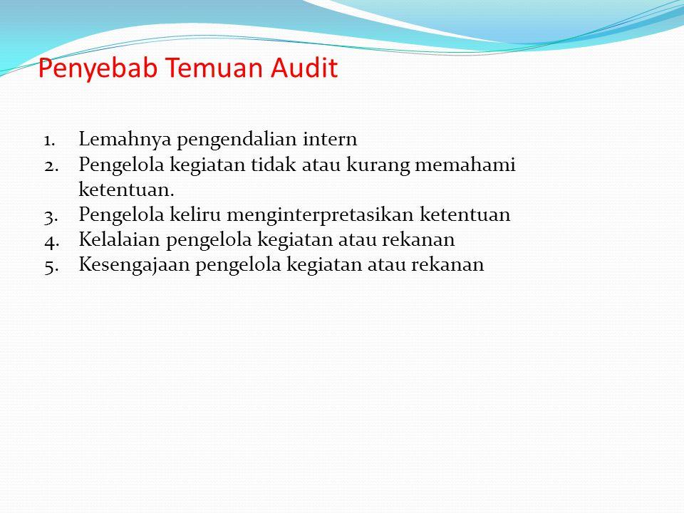 Penyebab Temuan Audit 1.Lemahnya pengendalian intern 2.Pengelola kegiatan tidak atau kurang memahami ketentuan. 3.Pengelola keliru menginterpretasikan