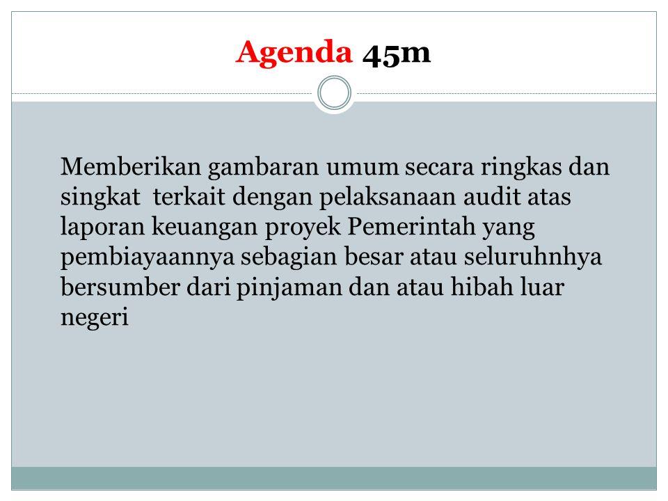 Agenda 45m Memberikan gambaran umum secara ringkas dan singkat terkait dengan pelaksanaan audit atas laporan keuangan proyek Pemerintah yang pembiayaa