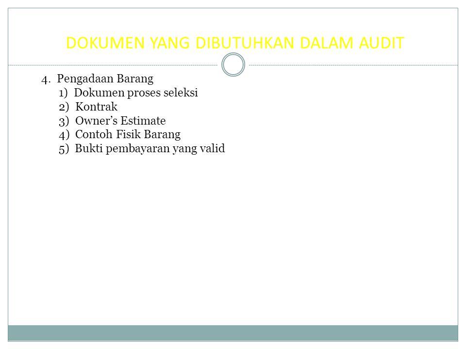 DOKUMEN YANG DIBUTUHKAN DALAM AUDIT 4. Pengadaan Barang 1) Dokumen proses seleksi 2) Kontrak 3) Owner's Estimate 4) Contoh Fisik Barang 5) Bukti pemba