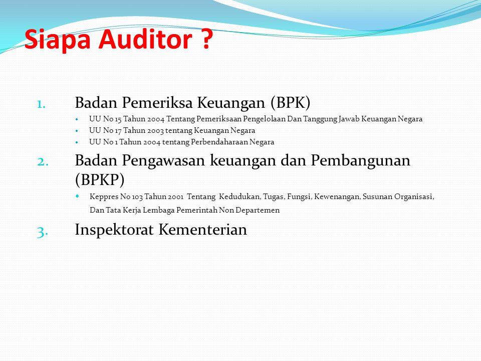 Siapa Auditor ? 1.Badan Pemeriksa Keuangan (BPK) UU No 15 Tahun 2004 Tentang Pemeriksaan Pengelolaan Dan Tanggung Jawab Keuangan Negara UU No 17 Tahun