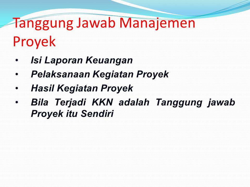 Tanggung Jawab Manajemen Proyek Isi Laporan Keuangan Pelaksanaan Kegiatan Proyek Hasil Kegiatan Proyek Bila Terjadi KKN adalah Tanggung jawab Proyek i