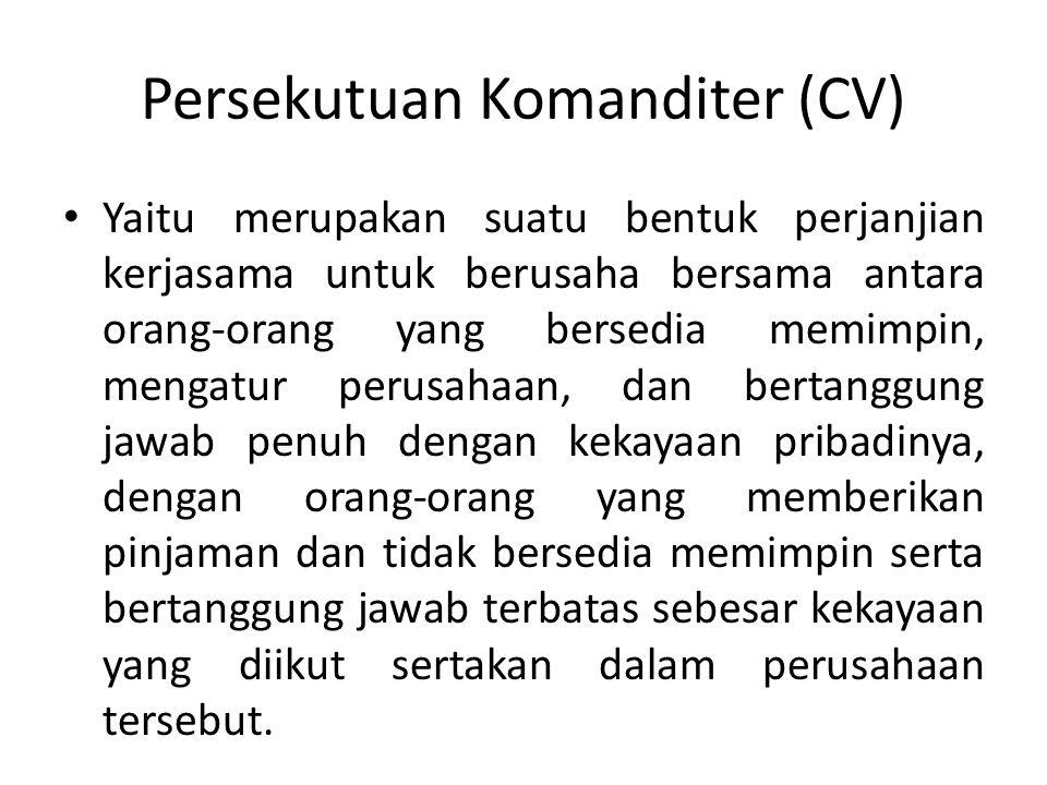 Persekutuan Komanditer (CV) Yaitu merupakan suatu bentuk perjanjian kerjasama untuk berusaha bersama antara orang-orang yang bersedia memimpin, mengat