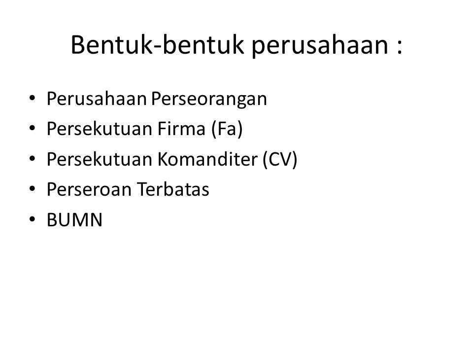 Bentuk-bentuk perusahaan : Perusahaan Perseorangan Persekutuan Firma (Fa) Persekutuan Komanditer (CV) Perseroan Terbatas BUMN
