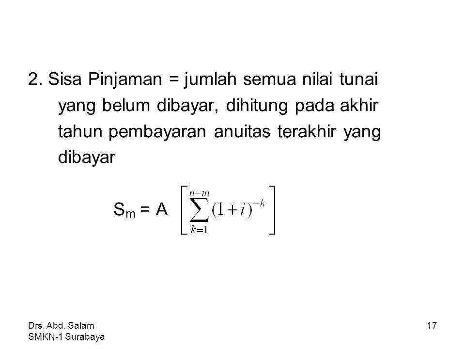 Drs. Abd. Salam SMKN-1 Surabaya 16 * Menghitung Sisa Pinjaman Sisa pinjaman setelah pembayaran anuitas ke-m (m<n) dapat dihitung dengan cara: 1. Sisa