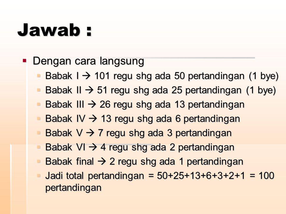 Jawab :  Dengan cara langsung  Babak I  101 regu shg ada 50 pertandingan (1 bye)  Babak II  51 regu shg ada 25 pertandingan (1 bye)  Babak III 