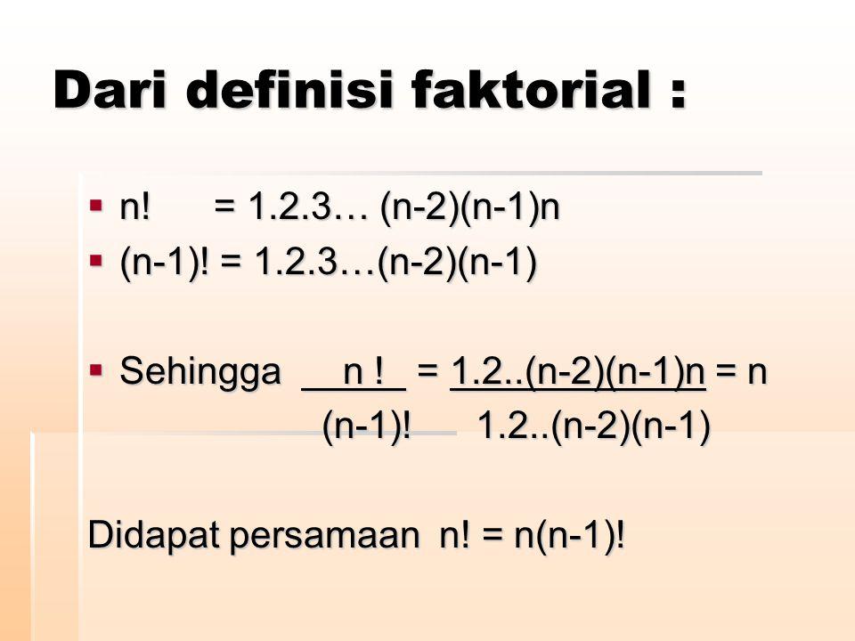Dari definisi faktorial :  n! = 1.2.3… (n-2)(n-1)n  (n-1)! = 1.2.3…(n-2)(n-1)  Sehingga n ! = 1.2..(n-2)(n-1)n = n (n-1)! 1.2..(n-2)(n-1) (n-1)! 1.