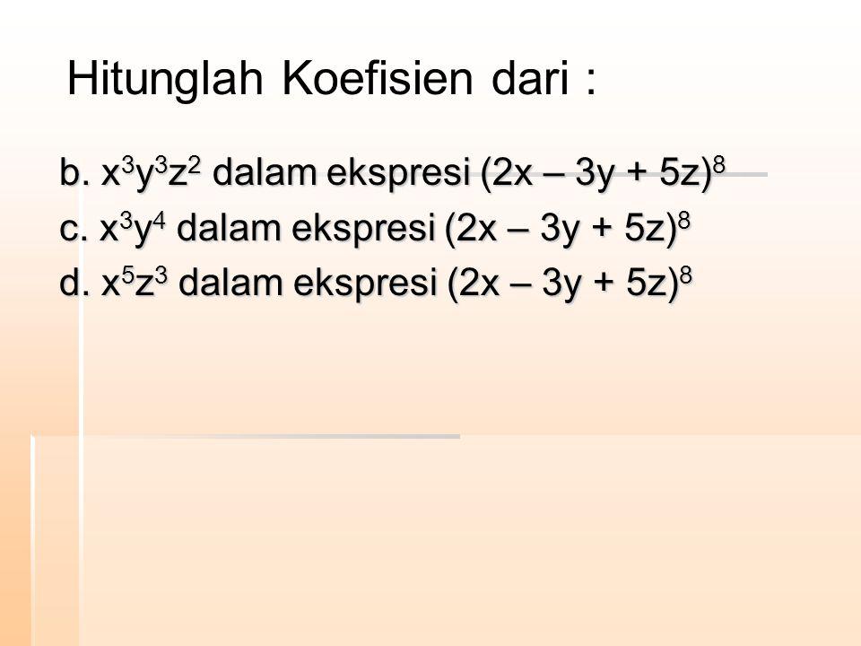b. x 3 y 3 z 2 dalam ekspresi (2x – 3y + 5z) 8 c. x 3 y 4 dalam ekspresi (2x – 3y + 5z) 8 d. x 5 z 3 dalam ekspresi (2x – 3y + 5z) 8 Hitunglah Koefisi