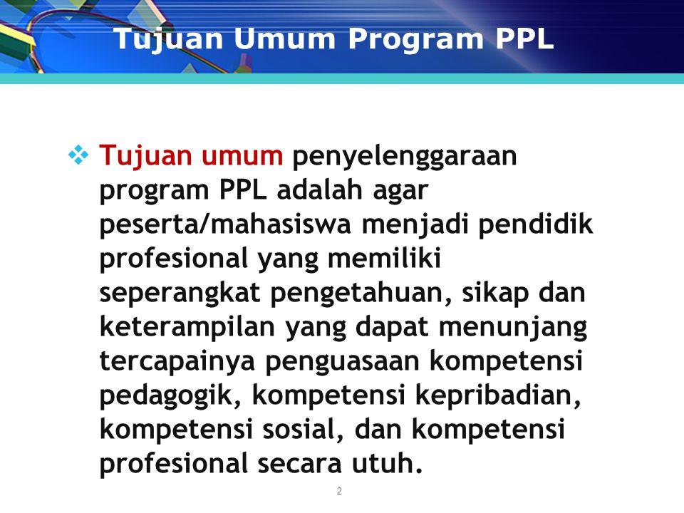 Tujuan Umum Program PPL  Tujuan umum penyelenggaraan program PPL adalah agar peserta/mahasiswa menjadi pendidik profesional yang memiliki seperangkat pengetahuan, sikap dan keterampilan yang dapat menunjang tercapainya penguasaan kompetensi pedagogik, kompetensi kepribadian, kompetensi sosial, dan kompetensi profesional secara utuh.