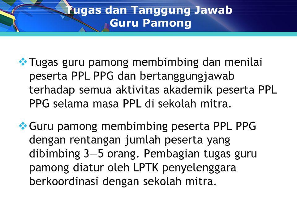 Tugas dan Tanggung Jawab Guru Pamong  Tugas guru pamong membimbing dan menilai peserta PPL PPG dan bertanggungjawab terhadap semua aktivitas akademik peserta PPL PPG selama masa PPL di sekolah mitra.