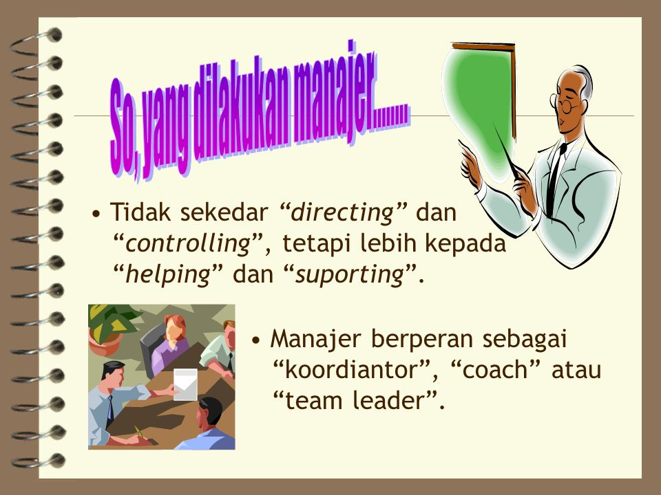 Tidak sekedar directing dan controlling , tetapi lebih kepada helping dan suporting .