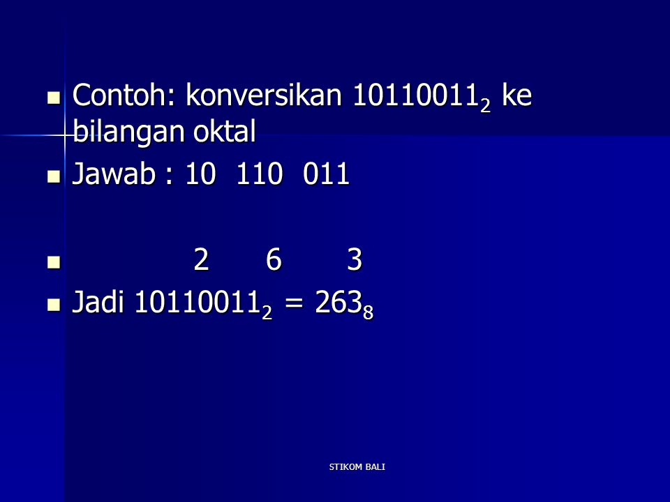 STIKOM BALI Contoh: konversikan 10110011 2 ke bilangan oktal Contoh: konversikan 10110011 2 ke bilangan oktal Jawab : 10 110 011 Jawab : 10 110 011 2
