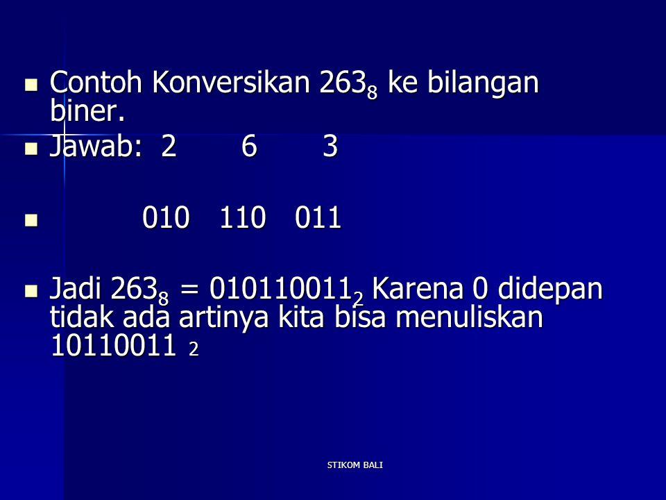 STIKOM BALI Contoh Konversikan 263 8 ke bilangan biner. Contoh Konversikan 263 8 ke bilangan biner. Jawab: 2 6 3 Jawab: 2 6 3 010 110 011 010 110 011