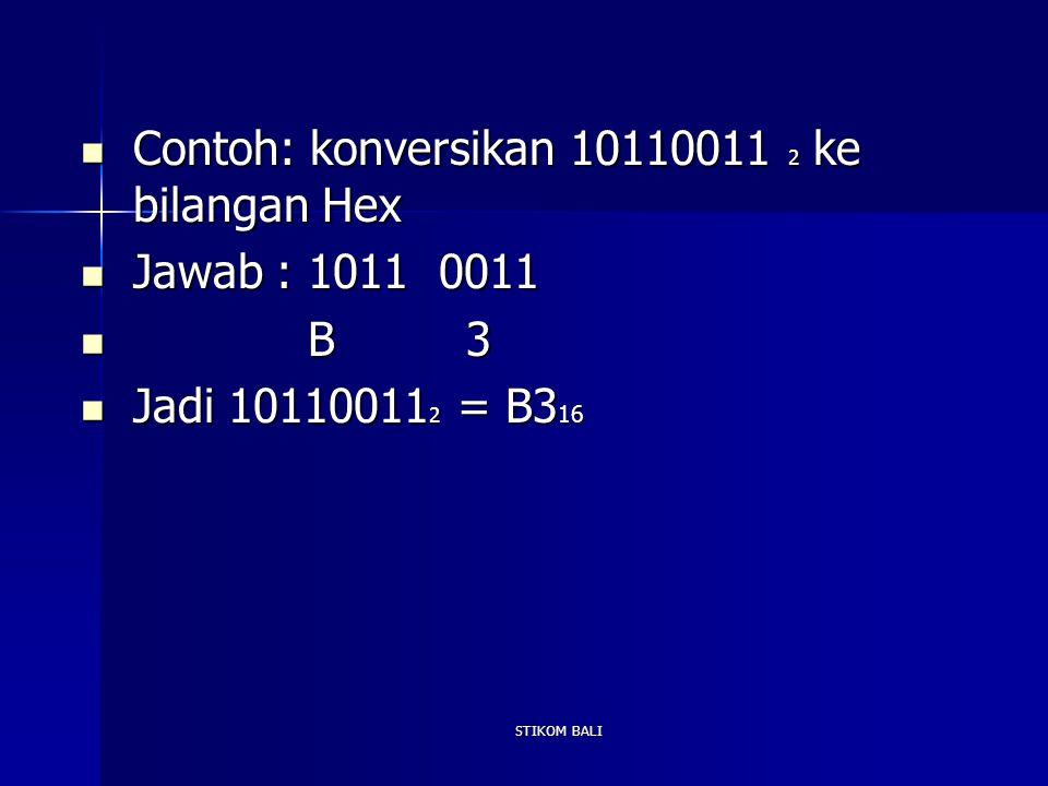 STIKOM BALI Contoh: konversikan 10110011 2 ke bilangan Hex Contoh: konversikan 10110011 2 ke bilangan Hex Jawab : 1011 0011 Jawab : 1011 0011 B 3 B 3
