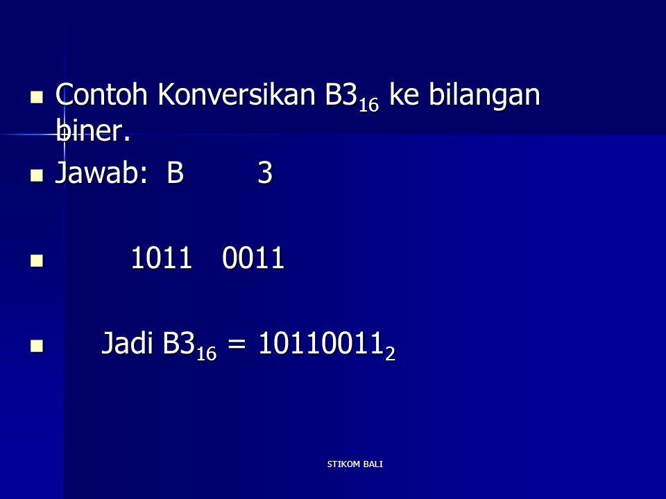 STIKOM BALI Contoh Konversikan B3 16 ke bilangan biner. Contoh Konversikan B3 16 ke bilangan biner. Jawab: B 3 Jawab: B 3 1011 0011 1011 0011 Jadi B3