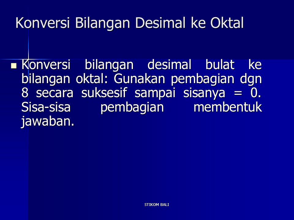 STIKOM BALI Konversi Bilangan Desimal ke Oktal Konversi bilangan desimal bulat ke bilangan oktal: Gunakan pembagian dgn 8 secara suksesif sampai sisan