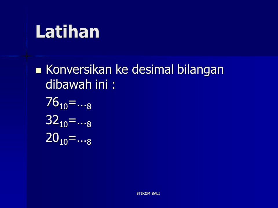 Latihan Konversikan ke desimal bilangan dibawah ini : Konversikan ke desimal bilangan dibawah ini : 76 10 =… 8 32 10 =… 8 20 10 =… 8 STIKOM BALI