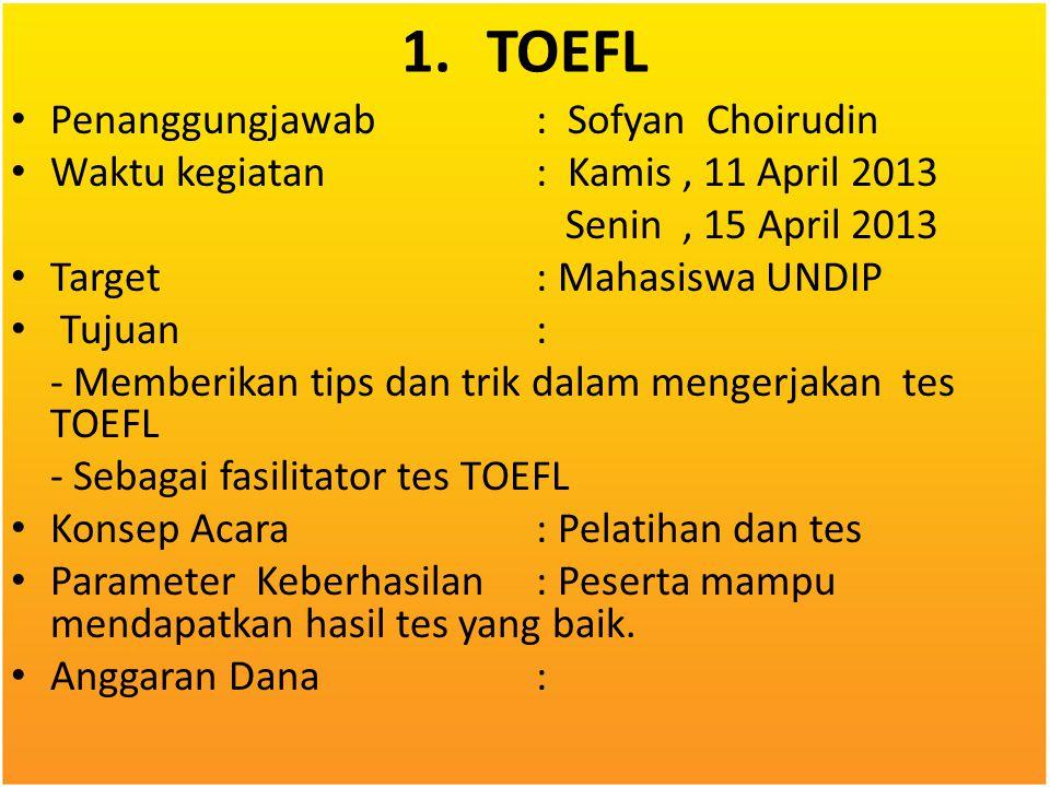 1.TOEFL Penanggungjawab: Sofyan Choirudin Waktu kegiatan: Kamis, 11 April 2013 Senin, 15 April 2013 Target: Mahasiswa UNDIP Tujuan: - Memberikan tips
