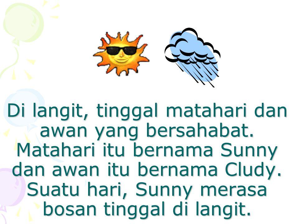 Di langit, tinggal matahari dan awan yang bersahabat. Matahari itu bernama Sunny dan awan itu bernama Cludy. Suatu hari, Sunny merasa bosan tinggal di