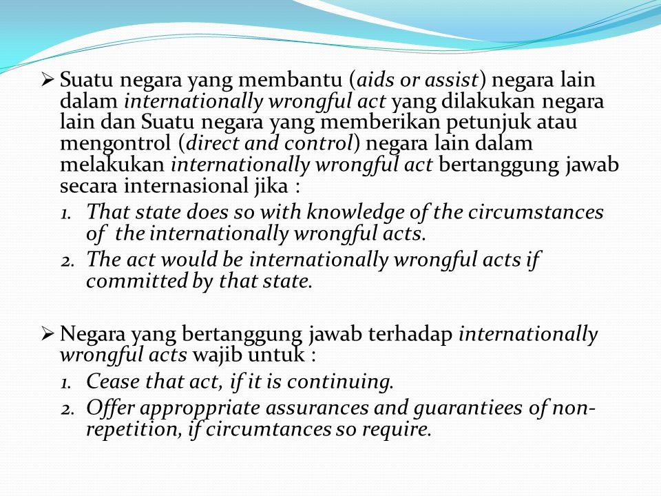  Suatu negara yang membantu (aids or assist) negara lain dalam internationally wrongful act yang dilakukan negara lain dan Suatu negara yang memberikan petunjuk atau mengontrol (direct and control) negara lain dalam melakukan internationally wrongful act bertanggung jawab secara internasional jika : 1.
