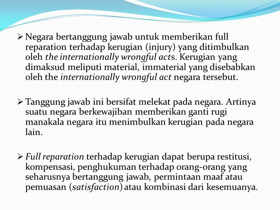  Negara bertanggung jawab untuk memberikan full reparation terhadap kerugian (injury) yang ditimbulkan oleh the internationally wrongful acts.