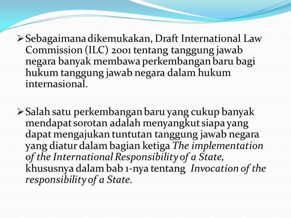  Sebagaimana dikemukakan, Draft International Law Commission (ILC) 2001 tentang tanggung jawab negara banyak membawa perkembangan baru bagi hukum tanggung jawab negara dalam hukum internasional.