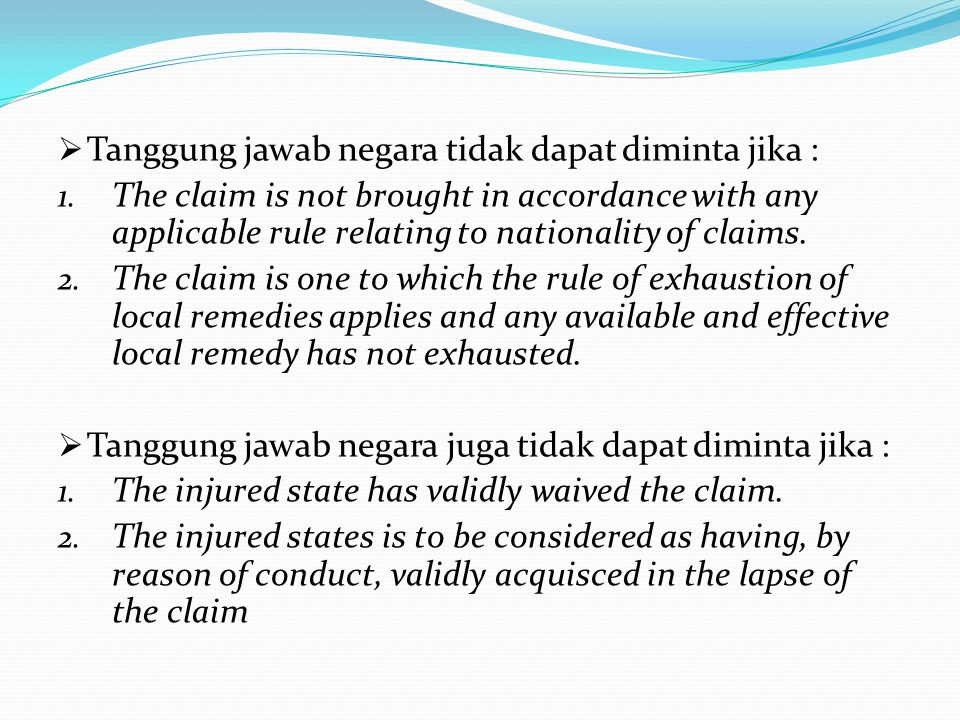  Tanggung jawab negara tidak dapat diminta jika : 1. The claim is not brought in accordance with any applicable rule relating to nationality of claim