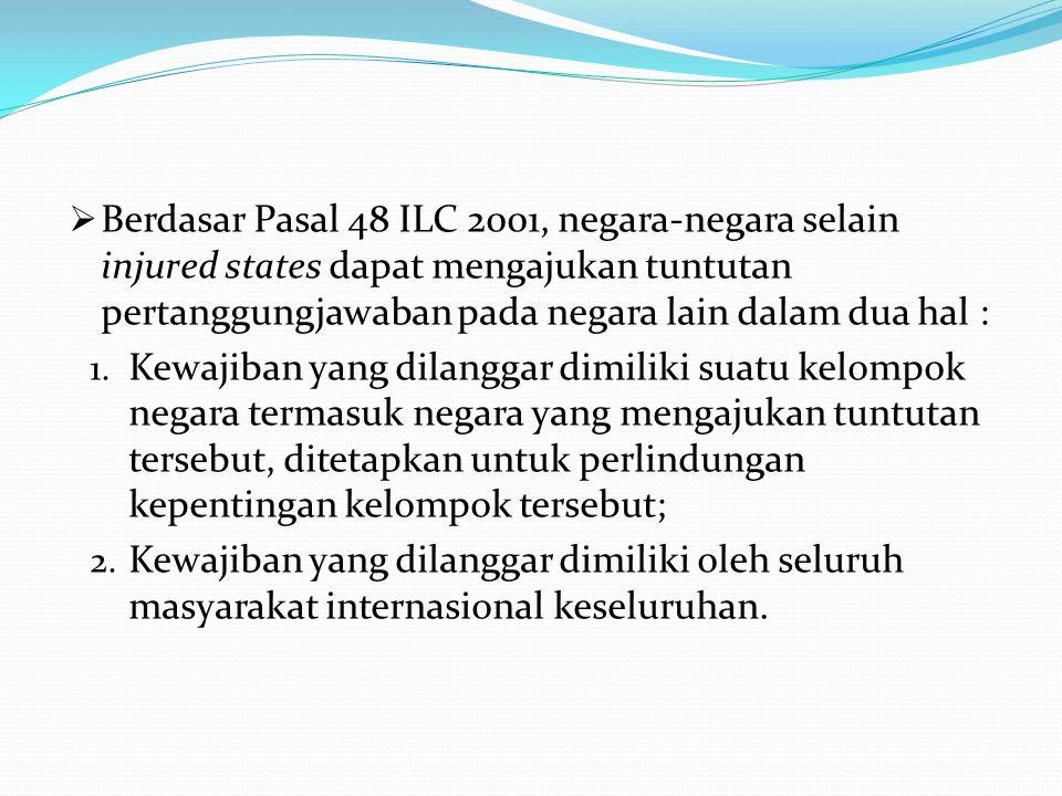  Berdasar Pasal 48 ILC 2001, negara-negara selain injured states dapat mengajukan tuntutan pertanggungjawaban pada negara lain dalam dua hal : 1.
