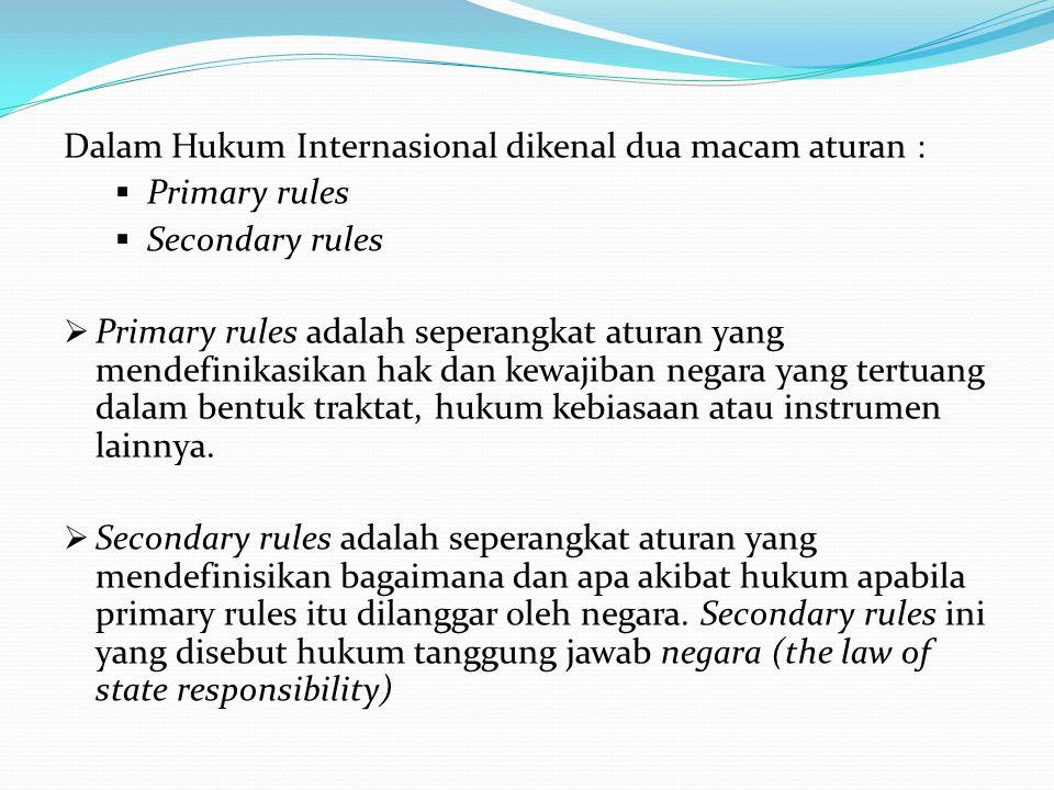 Dalam Hukum Internasional dikenal dua macam aturan :  Primary rules  Secondary rules  Primary rules adalah seperangkat aturan yang mendefinikasikan hak dan kewajiban negara yang tertuang dalam bentuk traktat, hukum kebiasaan atau instrumen lainnya.