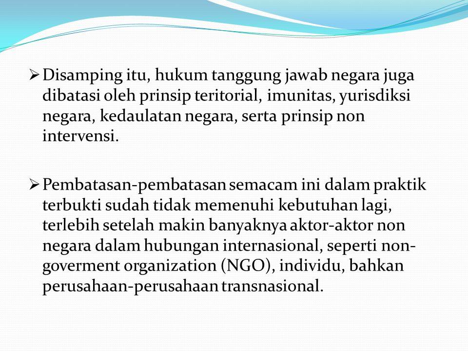  Disamping itu, hukum tanggung jawab negara juga dibatasi oleh prinsip teritorial, imunitas, yurisdiksi negara, kedaulatan negara, serta prinsip non intervensi.