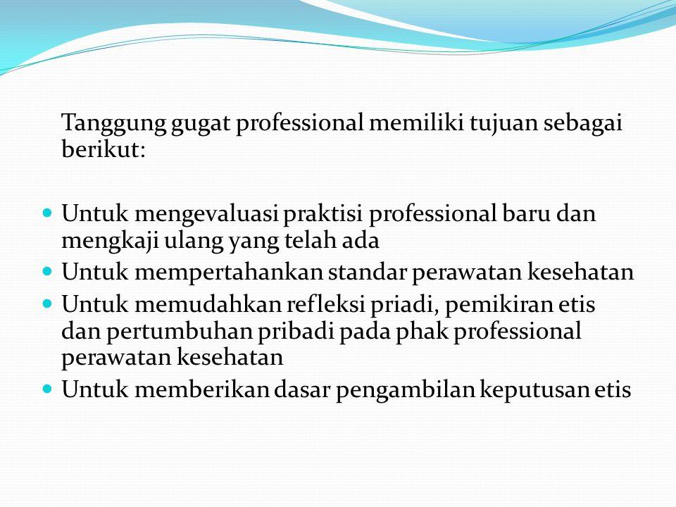 Tanggung gugat professional memiliki tujuan sebagai berikut: Untuk mengevaluasi praktisi professional baru dan mengkaji ulang yang telah ada Untuk mempertahankan standar perawatan kesehatan Untuk memudahkan refleksi priadi, pemikiran etis dan pertumbuhan pribadi pada phak professional perawatan kesehatan Untuk memberikan dasar pengambilan keputusan etis