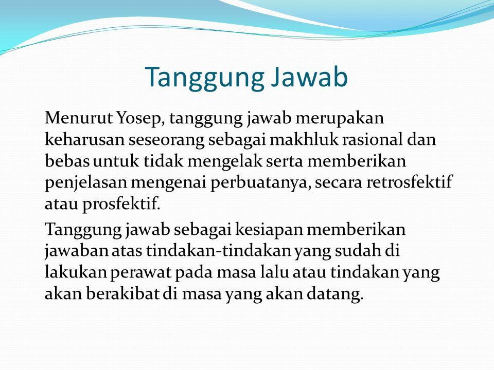 Tanggung Jawab Menurut Yosep, tanggung jawab merupakan keharusan seseorang sebagai makhluk rasional dan bebas untuk tidak mengelak serta memberikan pe