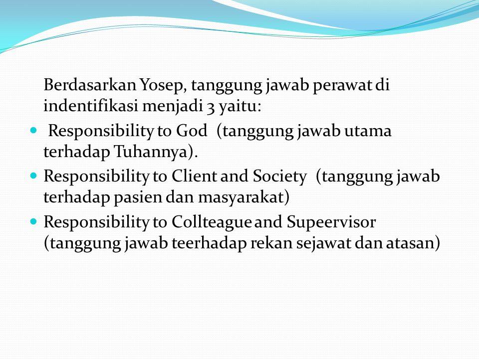 Berdasarkan Yosep, tanggung jawab perawat di indentifikasi menjadi 3 yaitu: Responsibility to God (tanggung jawab utama terhadap Tuhannya). Responsibi