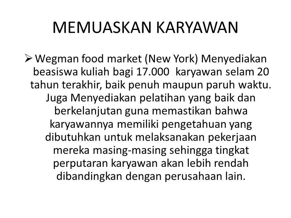 MEMUASKAN KARYAWAN  Wegman food market (New York) Menyediakan beasiswa kuliah bagi 17.000 karyawan selam 20 tahun terakhir, baik penuh maupun paruh w