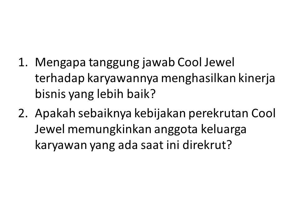 1.Mengapa tanggung jawab Cool Jewel terhadap karyawannya menghasilkan kinerja bisnis yang lebih baik? 2.Apakah sebaiknya kebijakan perekrutan Cool Jew