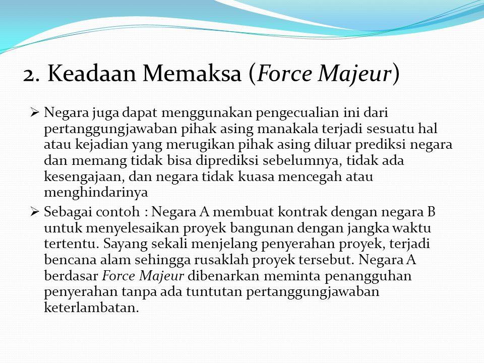 2. Keadaan Memaksa (Force Majeur)  Negara juga dapat menggunakan pengecualian ini dari pertanggungjawaban pihak asing manakala terjadi sesuatu hal at