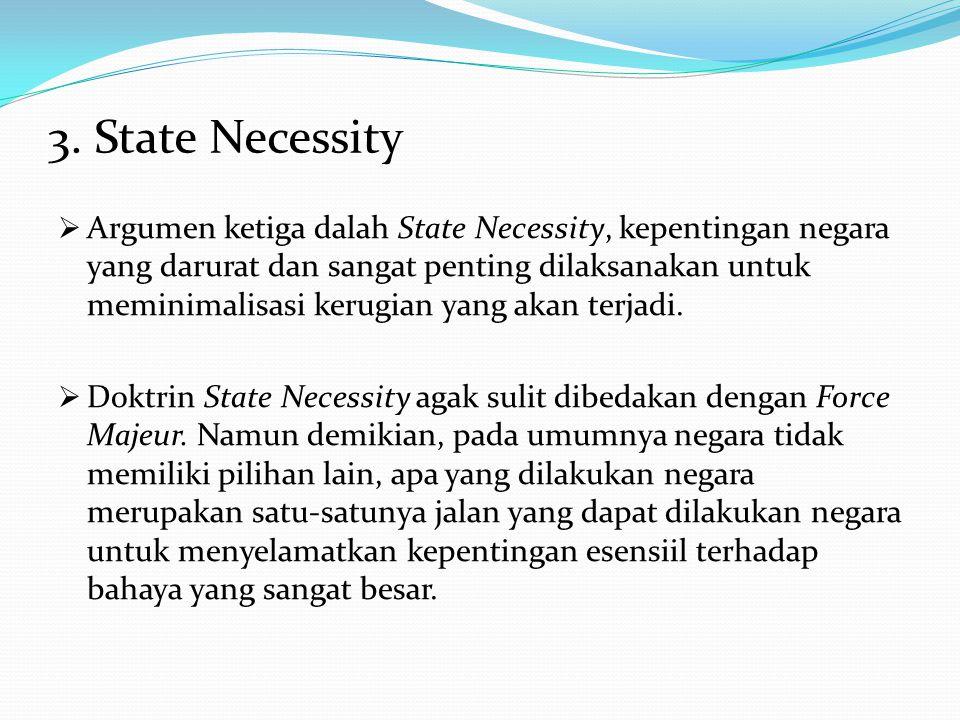 3. State Necessity  Argumen ketiga dalah State Necessity, kepentingan negara yang darurat dan sangat penting dilaksanakan untuk meminimalisasi kerugi