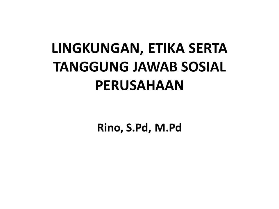 LINGKUNGAN, ETIKA SERTA TANGGUNG JAWAB SOSIAL PERUSAHAAN Rino, S.Pd, M.Pd