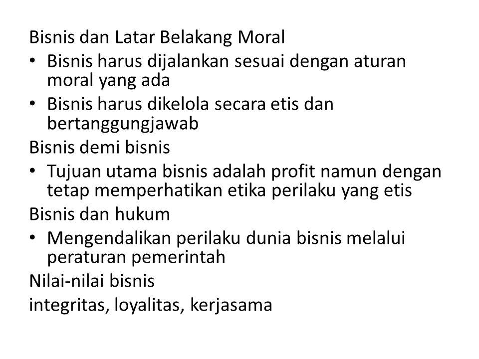 Bisnis dan Latar Belakang Moral Bisnis harus dijalankan sesuai dengan aturan moral yang ada Bisnis harus dikelola secara etis dan bertanggungjawab Bis