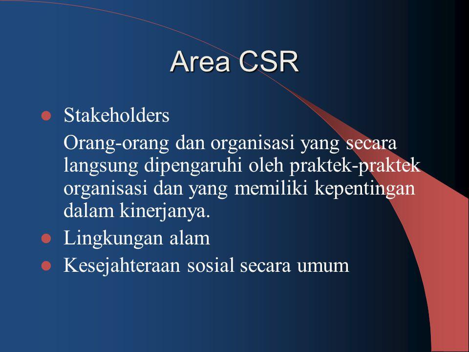 Area CSR Stakeholders Orang-orang dan organisasi yang secara langsung dipengaruhi oleh praktek-praktek organisasi dan yang memiliki kepentingan dalam