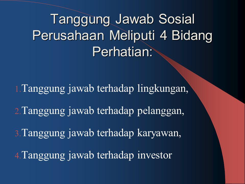 Tanggung Jawab Sosial Perusahaan Meliputi 4 Bidang Perhatian: 1. Tanggung jawab terhadap lingkungan, 2. Tanggung jawab terhadap pelanggan, 3. Tanggung