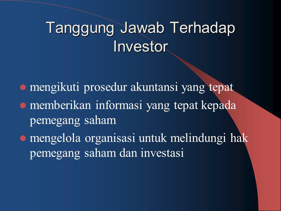 Tanggung Jawab Terhadap Investor mengikuti prosedur akuntansi yang tepat memberikan informasi yang tepat kepada pemegang saham mengelola organisasi un
