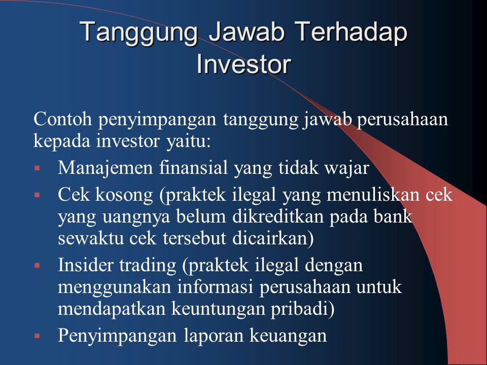 Tanggung Jawab Terhadap Investor Contoh penyimpangan tanggung jawab perusahaan kepada investor yaitu:  Manajemen finansial yang tidak wajar  Cek kos