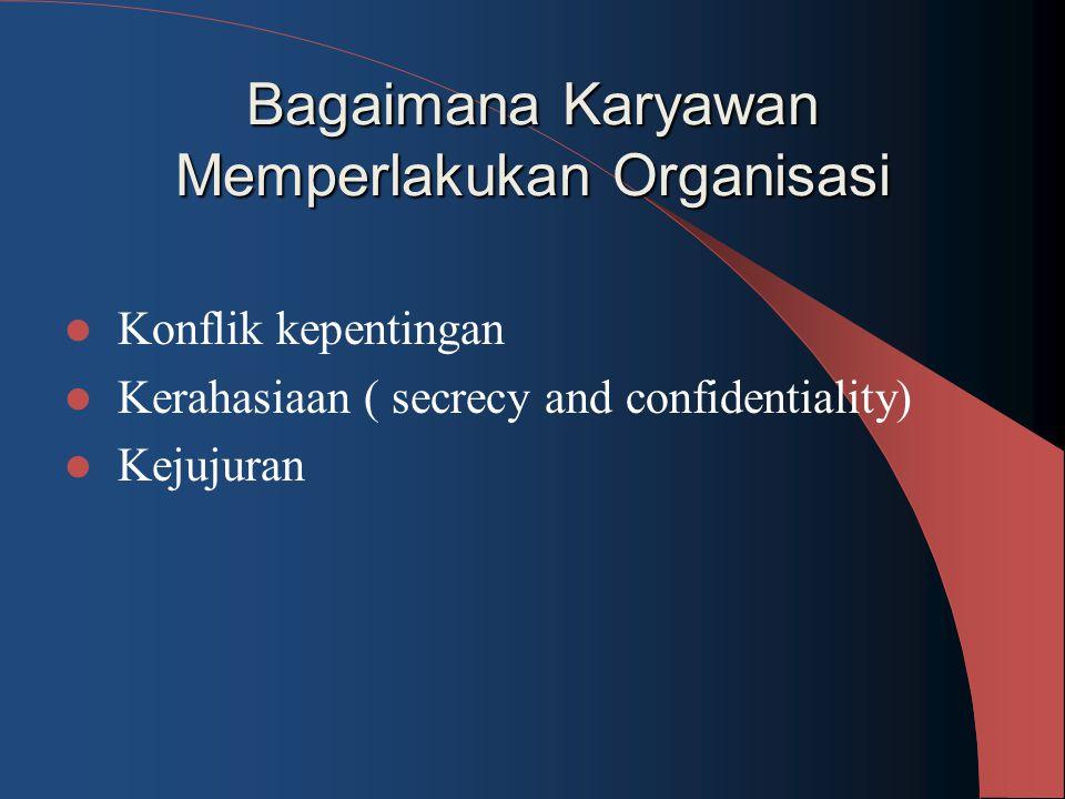 Bagaimana Karyawan Memperlakukan Organisasi Konflik kepentingan Kerahasiaan ( secrecy and confidentiality) Kejujuran