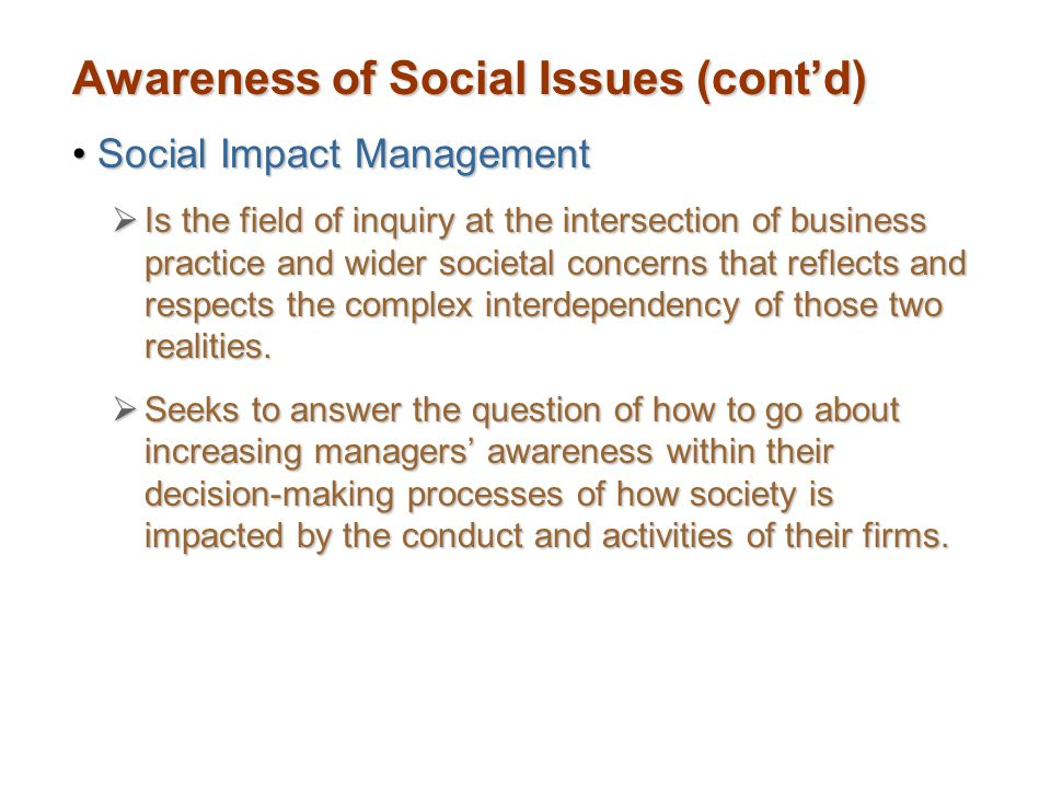 Awareness of Social Issues (cont'd) Social Impact ManagementSocial Impact Management  Is the field of inquiry at the intersection of business practice and wider societal concerns that reflects and respects the complex interdependency of those two realities.