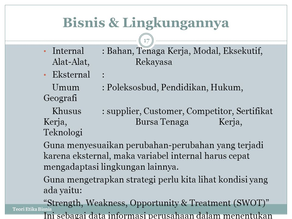 Bisnis & Lingkungannya Teori Etika Bisnis 17 Internal: Bahan, Tenaga Kerja, Modal, Eksekutif, Alat-Alat, Rekayasa Eksternal: Umum: Poleksosbud, Pendid