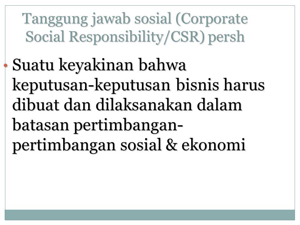 Tanggung jawab sosial (Corporate Social Responsibility/CSR) persh Suatu keyakinan bahwa keputusan-keputusan bisnis harus dibuat dan dilaksanakan dalam batasan pertimbangan- pertimbangan sosial & ekonomi Suatu keyakinan bahwa keputusan-keputusan bisnis harus dibuat dan dilaksanakan dalam batasan pertimbangan- pertimbangan sosial & ekonomi