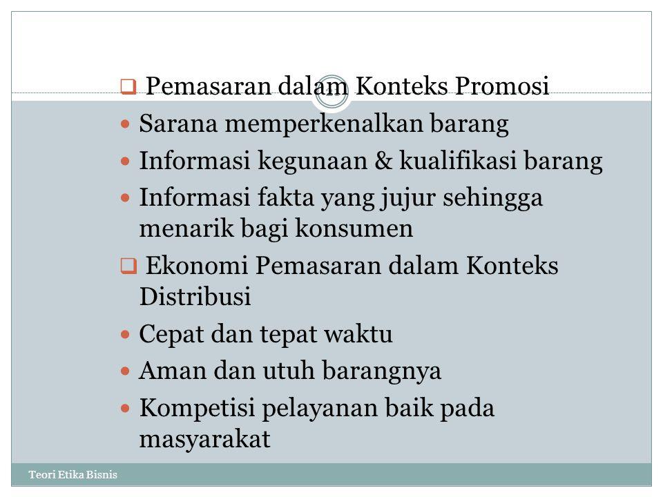 Teori Etika Bisnis 21  Pemasaran dalam Konteks Promosi Sarana memperkenalkan barang Informasi kegunaan & kualifikasi barang Informasi fakta yang jujur sehingga menarik bagi konsumen  Ekonomi Pemasaran dalam Konteks Distribusi Cepat dan tepat waktu Aman dan utuh barangnya Kompetisi pelayanan baik pada masyarakat