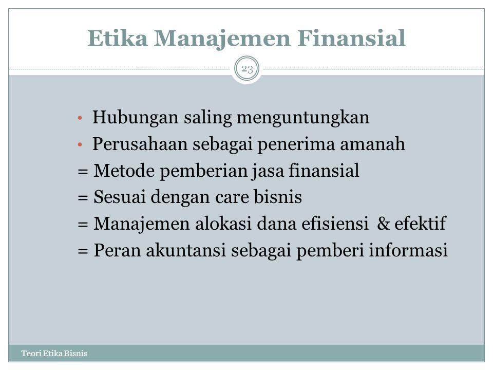 Etika Manajemen Finansial Teori Etika Bisnis 23 Hubungan saling menguntungkan Perusahaan sebagai penerima amanah = Metode pemberian jasa finansial = Sesuai dengan care bisnis = Manajemen alokasi dana efisiensi & efektif = Peran akuntansi sebagai pemberi informasi