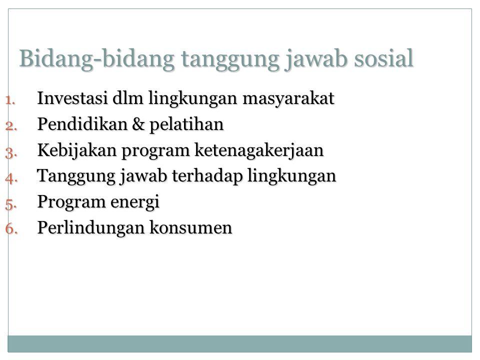 Bidang-bidang tanggung jawab sosial 1. Investasi dlm lingkungan masyarakat 2. Pendidikan & pelatihan 3. Kebijakan program ketenagakerjaan 4. Tanggung